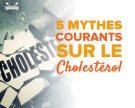 5 mythes courants sur le cholestérol