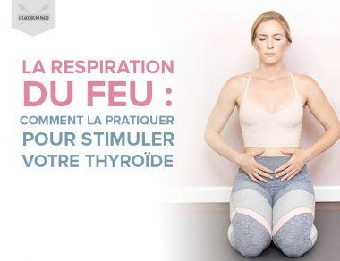 La respiration du feu : comment la pratiquer pour stimuler votre thyroïde